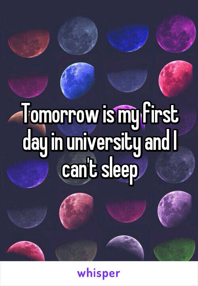 Tomorrow is my first day in university and I can't sleep