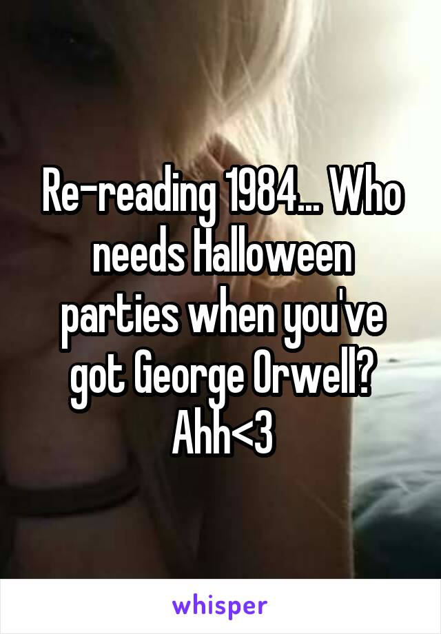 Re-reading 1984... Who needs Halloween parties when you've got George Orwell? Ahh<3