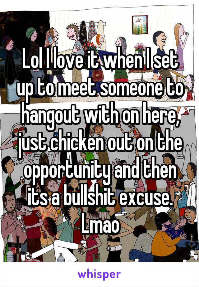 Lol I love it when I set up to meet someone to hangout with on here, just chicken out on the opportunity and then its a bullshit excuse. Lmao