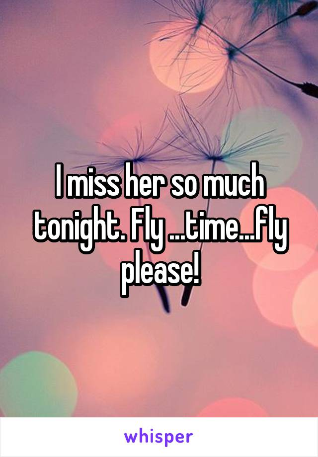 I miss her so much tonight. Fly ...time...fly please!
