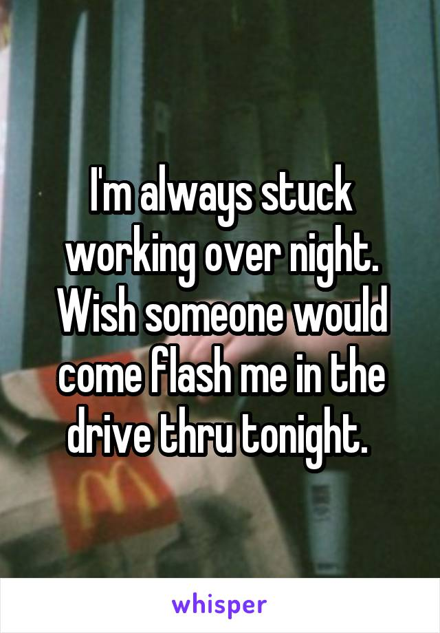 I'm always stuck working over night. Wish someone would come flash me in the drive thru tonight.