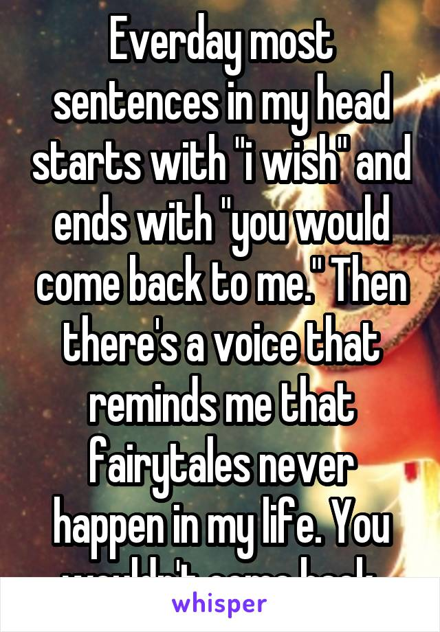 """Everday most sentences in my head starts with """"i wish"""" and ends with """"you would come back to me."""" Then there's a voice that reminds me that fairytales never happen in my life. You wouldn't come back."""