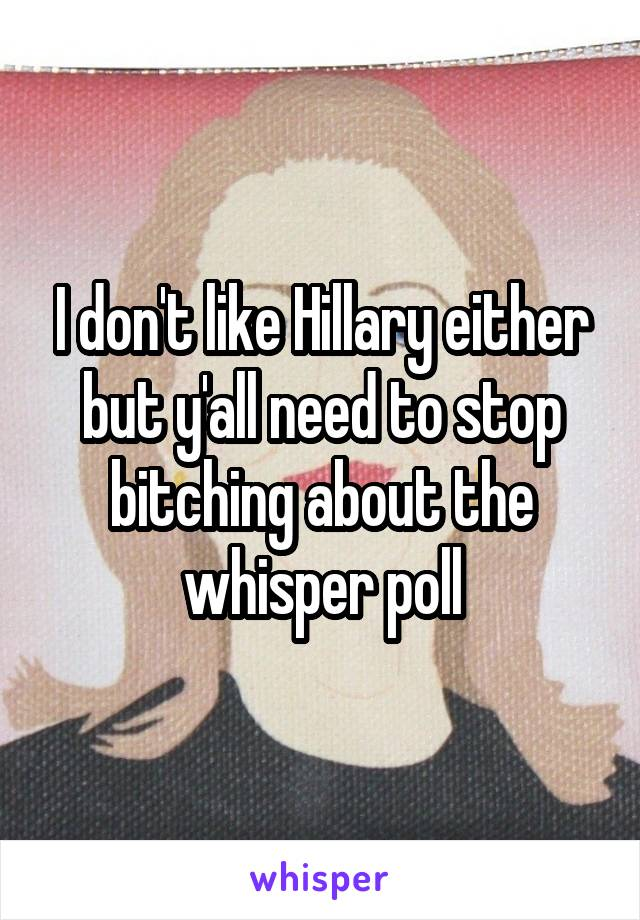 I don't like Hillary either but y'all need to stop bitching about the whisper poll