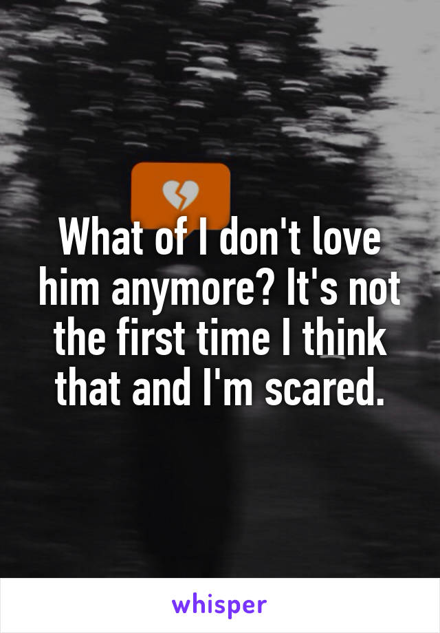 What of I don't love him anymore? It's not the first time I think that and I'm scared.