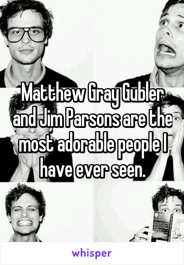 Matthew Gray Gubler and Jim Parsons are the most adorable people I have ever seen.