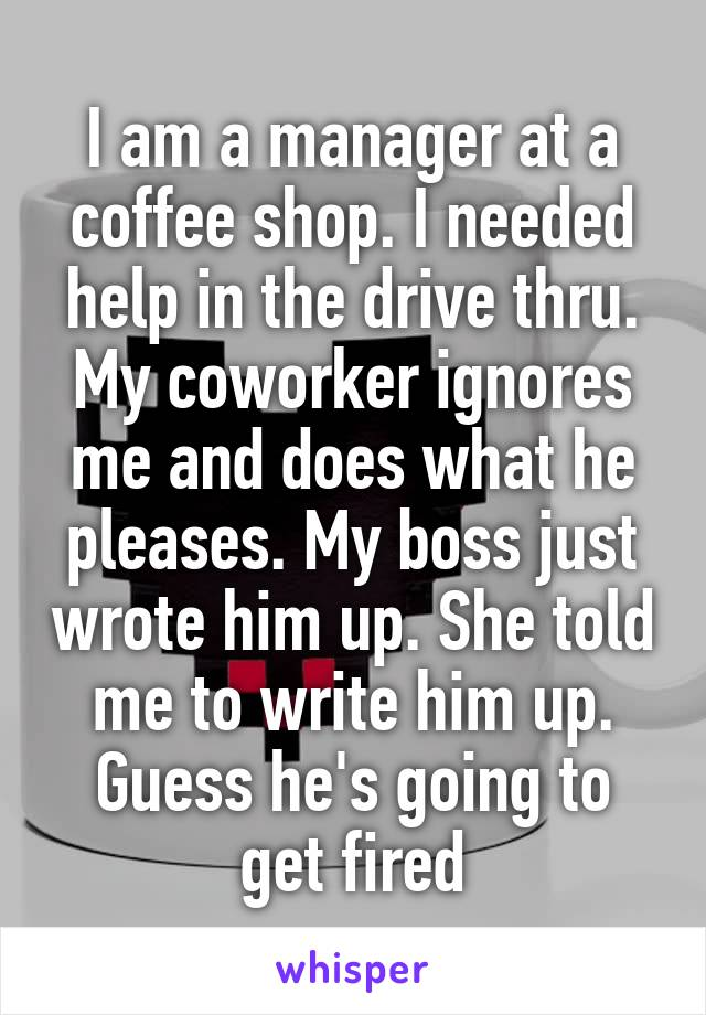 I am a manager at a coffee shop. I needed help in the drive thru. My coworker ignores me and does what he pleases. My boss just wrote him up. She told me to write him up. Guess he's going to get fired