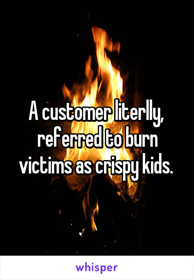 A customer literlly,  referred to burn victims as crispy kids.