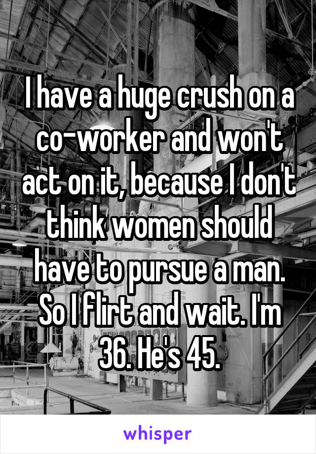 I have a huge crush on a co-worker and won't act on it, because I don't think women should have to pursue a man. So I flirt and wait. I'm 36. He's 45.