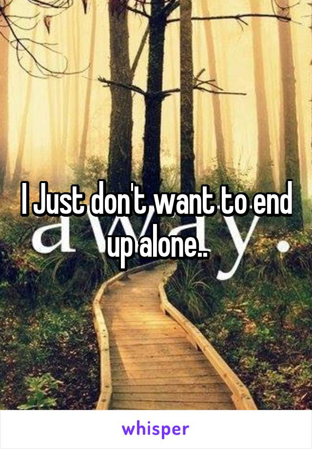 I Just don't want to end up alone..