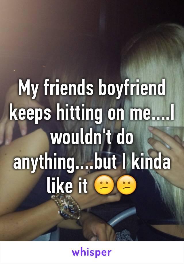 My friends boyfriend keeps hitting on me....I wouldn't do anything....but I kinda like it 😕😕