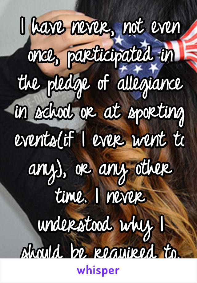 I have never, not even once, participated in the pledge of allegiance in school or at sporting events(if I ever went to any), or any other time. I never understood why I should be required to.