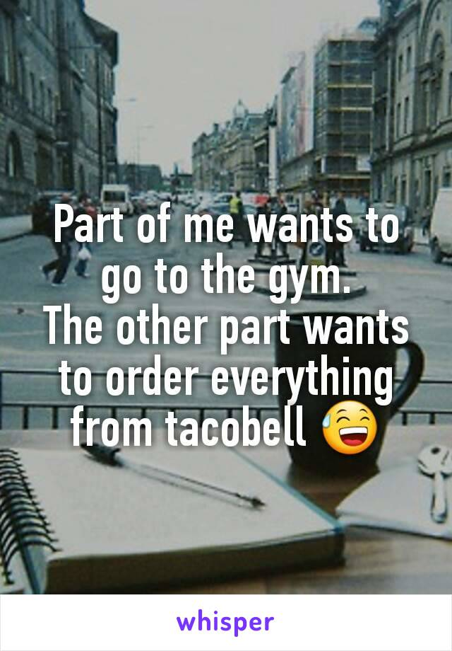 Part of me wants to go to the gym. The other part wants to order everything from tacobell 😅