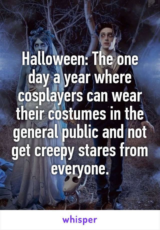Halloween: The one day a year where cosplayers can wear their costumes in the general public and not get creepy stares from everyone.