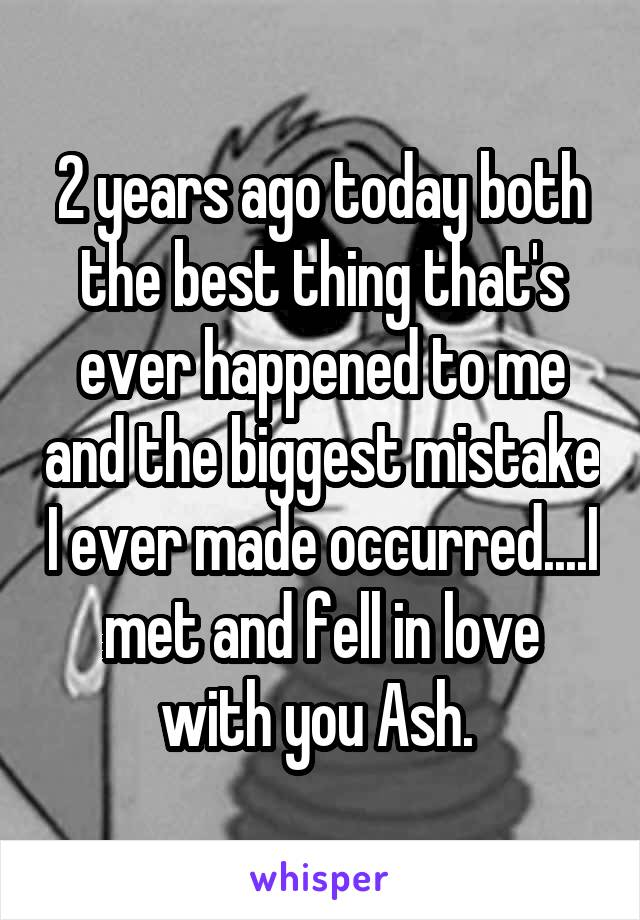 2 years ago today both the best thing that's ever happened to me and the biggest mistake I ever made occurred....I met and fell in love with you Ash.