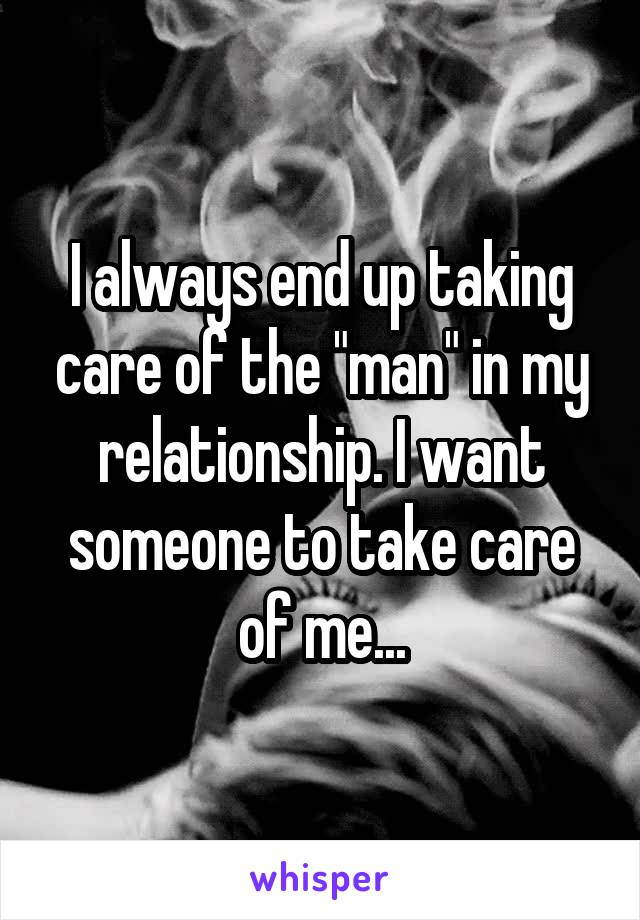 "I always end up taking care of the ""man"" in my relationship. I want someone to take care of me..."