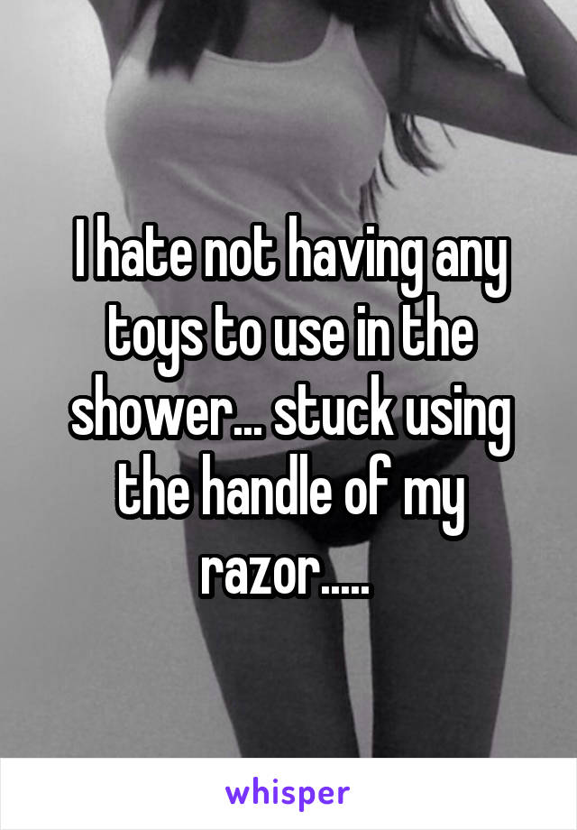 I hate not having any toys to use in the shower... stuck using the handle of my razor.....