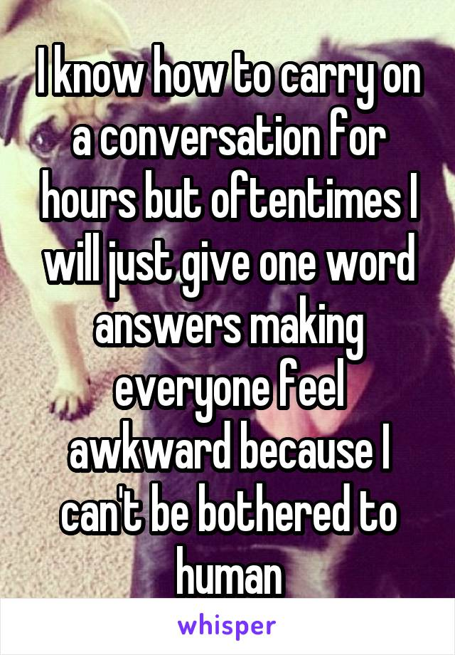 I know how to carry on a conversation for hours but oftentimes I will just give one word answers making everyone feel awkward because I can't be bothered to human