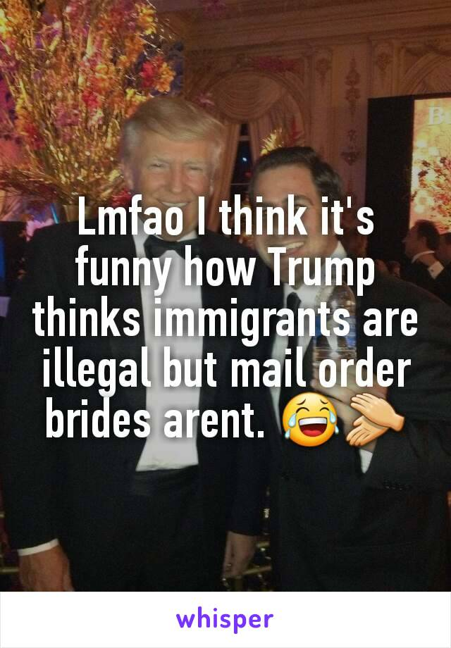 Lmfao I think it's funny how Trump thinks immigrants are illegal but mail order brides arent. 😂👏