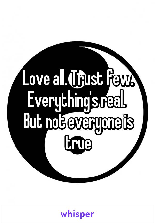 Love all. Trust few. Everything's real.  But not everyone is true