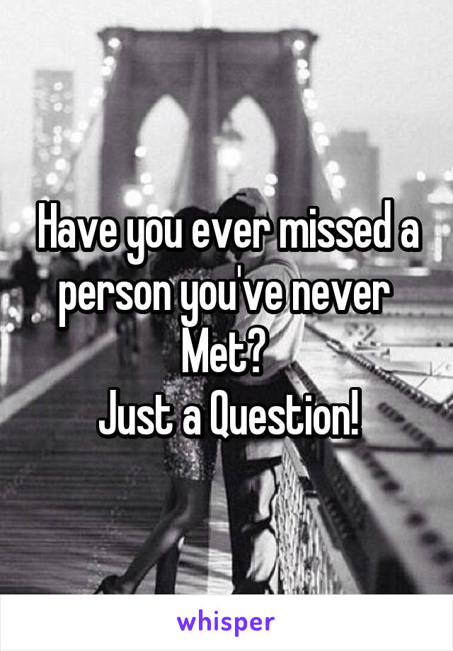 Have you ever missed a person you've never  Met?  Just a Question!