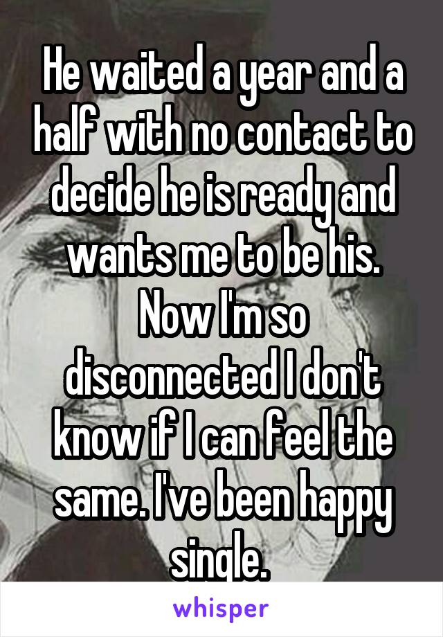 He waited a year and a half with no contact to decide he is ready and wants me to be his. Now I'm so disconnected I don't know if I can feel the same. I've been happy single.