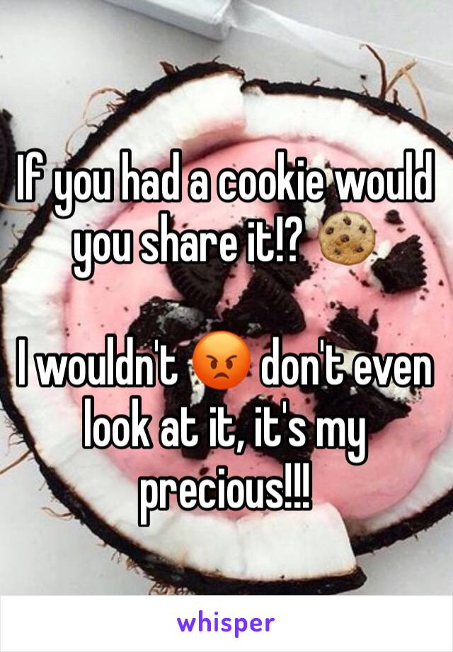 If you had a cookie would you share it!? 🍪   I wouldn't 😡 don't even look at it, it's my precious!!!