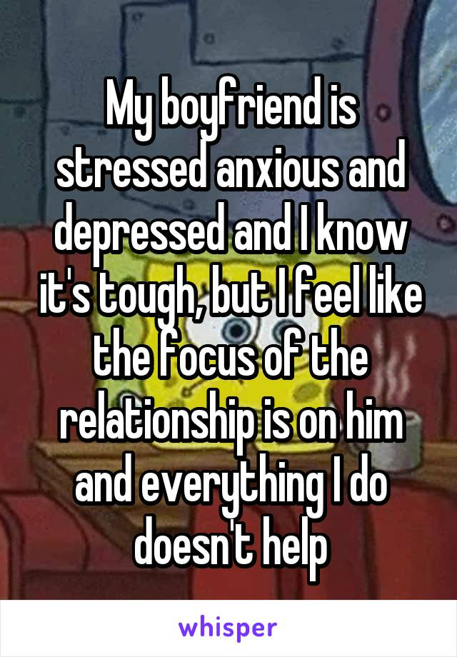 My boyfriend is stressed anxious and depressed and I know it's tough, but I feel like the focus of the relationship is on him and everything I do doesn't help