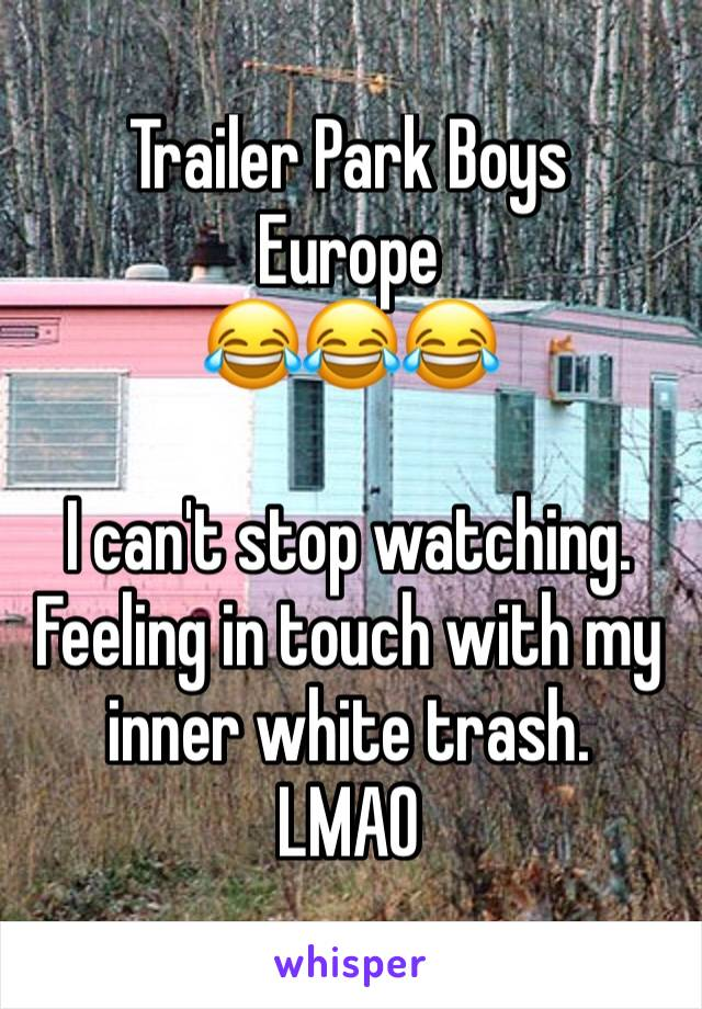 Trailer Park Boys Europe  😂😂😂  I can't stop watching. Feeling in touch with my inner white trash. LMAO