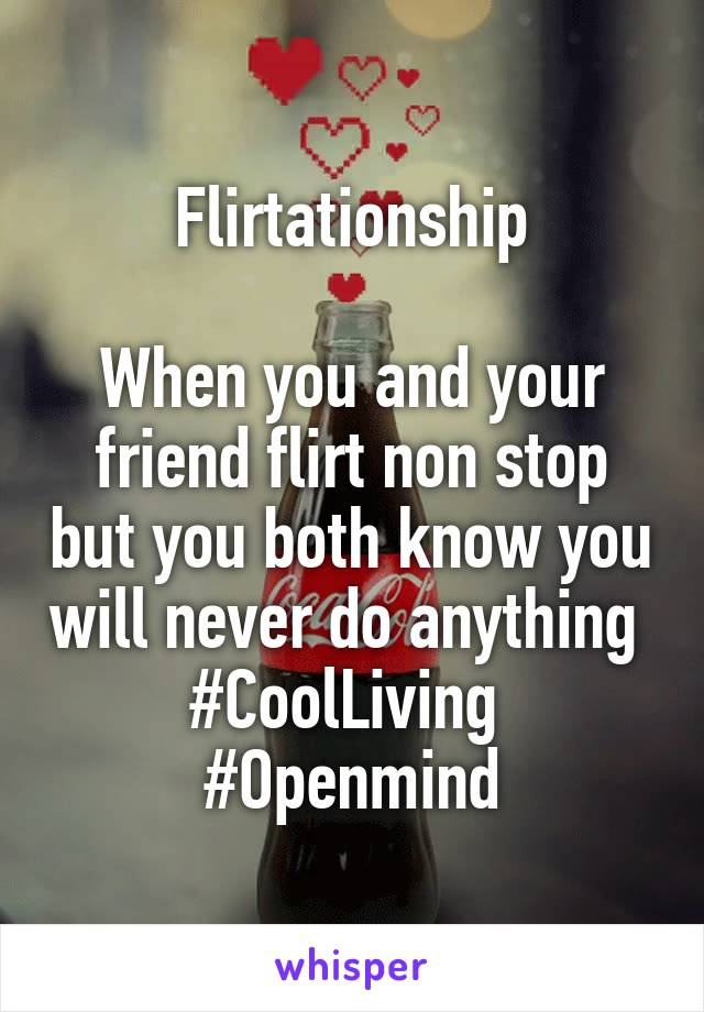Flirtationship  When you and your friend flirt non stop but you both know you will never do anything  #CoolLiving  #Openmind