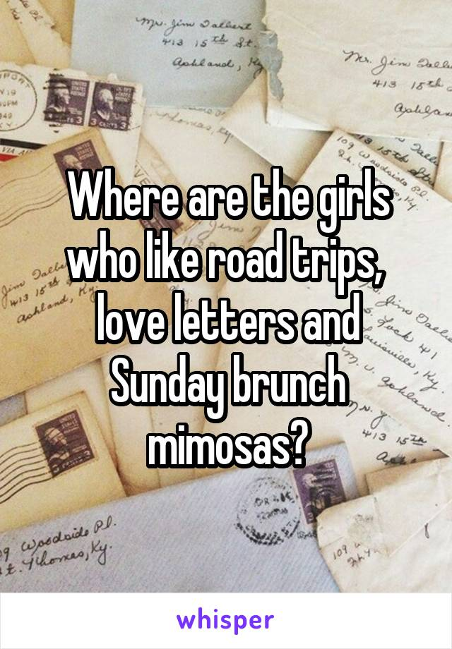 Where are the girls who like road trips,  love letters and Sunday brunch mimosas?