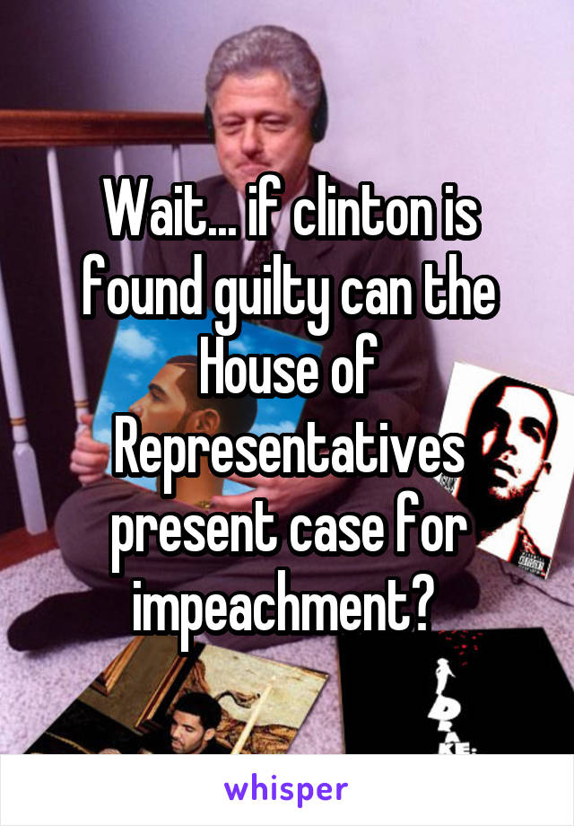 Wait... if clinton is found guilty can the House of Representatives present case for impeachment?