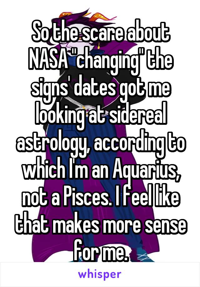 """So the scare about NASA """"changing"""" the signs' dates got me looking at sidereal astrology, according to which I'm an Aquarius, not a Pisces. I feel like that makes more sense for me."""