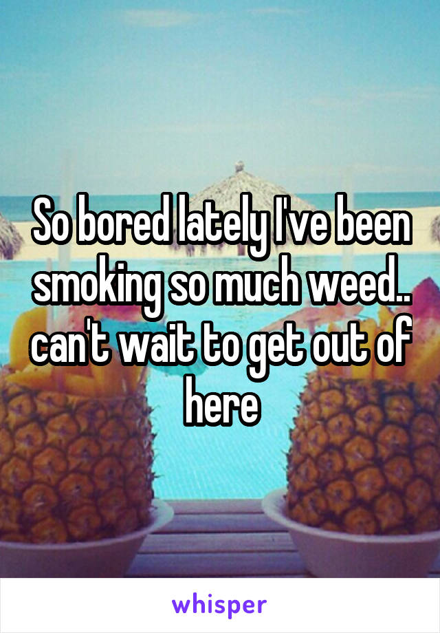 So bored lately I've been smoking so much weed.. can't wait to get out of here