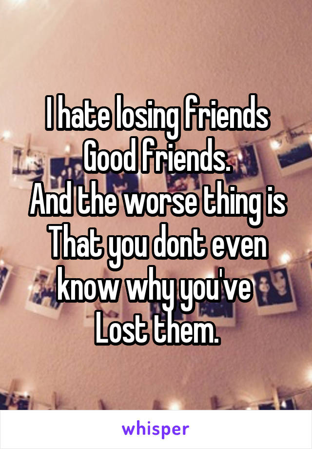 I hate losing friends Good friends. And the worse thing is That you dont even know why you've  Lost them.