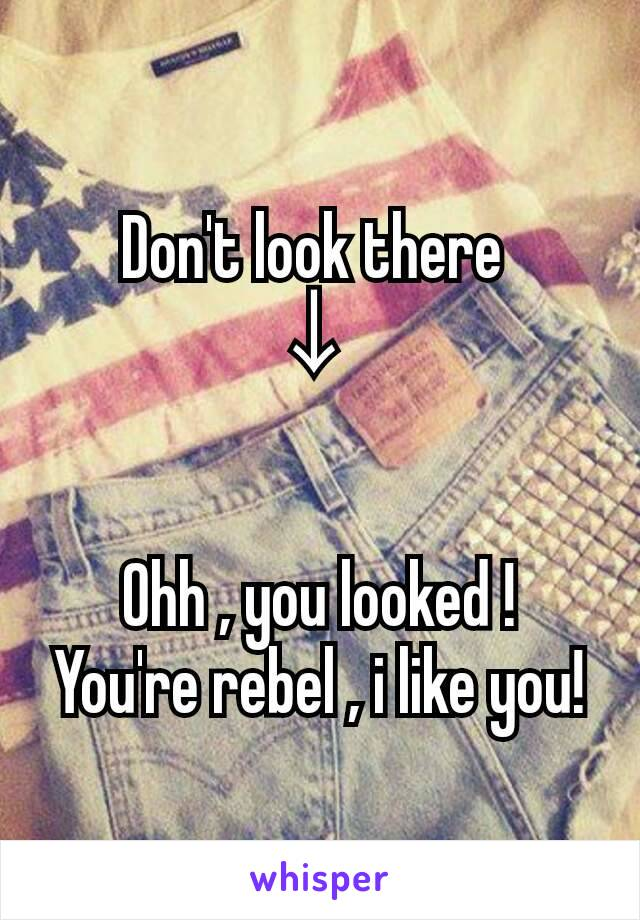 Don't look there  ↓    Ohh , you looked ! You're rebel , i like you!