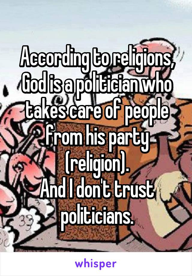 According to religions, God is a politician who takes care of people from his party (religion). And I don't trust politicians.