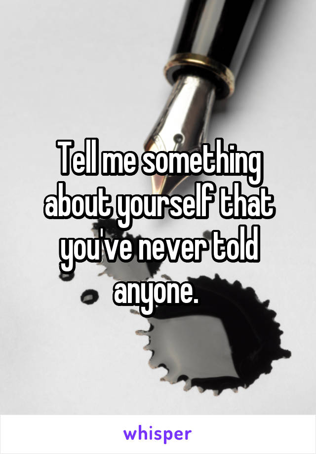 Tell me something about yourself that you've never told anyone.