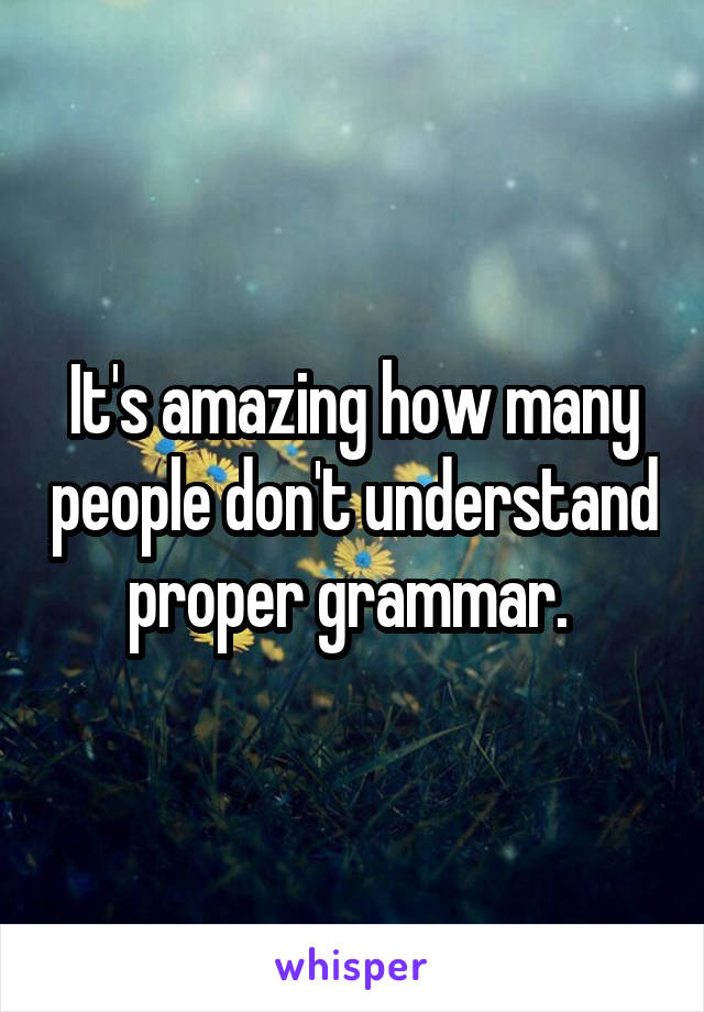 It's amazing how many people don't understand proper grammar.