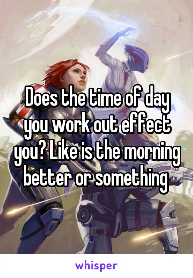 Does the time of day you work out effect you? Like is the morning better or something