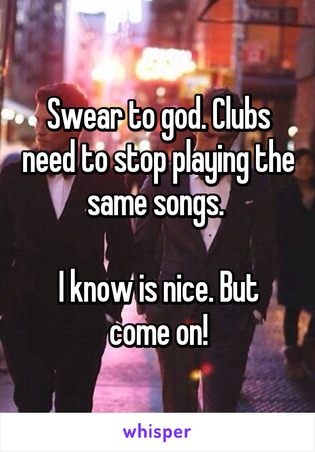 Swear to god. Clubs need to stop playing the same songs.   I know is nice. But come on!