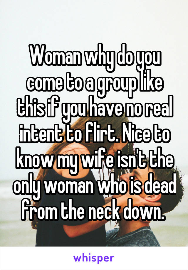 Woman why do you come to a group like this if you have no real intent to flirt. Nice to know my wife isn't the only woman who is dead from the neck down.