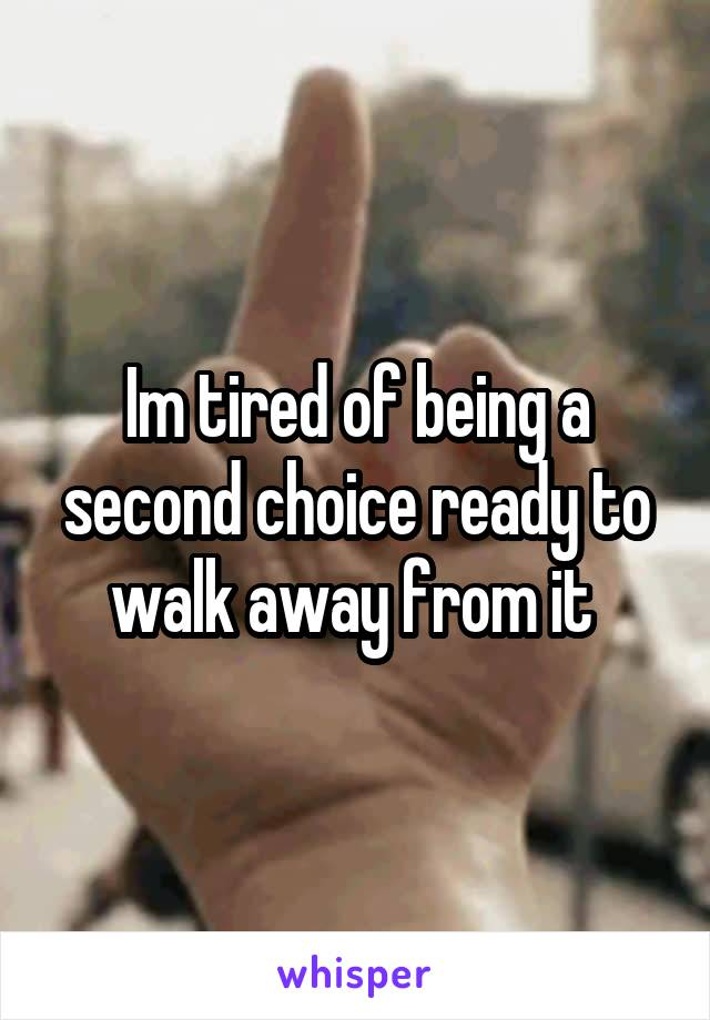 Im tired of being a second choice ready to walk away from it