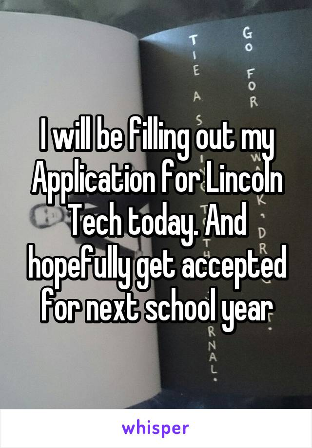 I will be filling out my Application for Lincoln Tech today. And hopefully get accepted for next school year