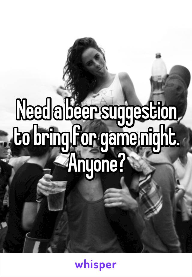 Need a beer suggestion to bring for game night. Anyone?