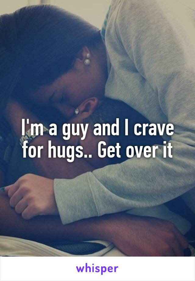 I'm a guy and I crave for hugs.. Get over it