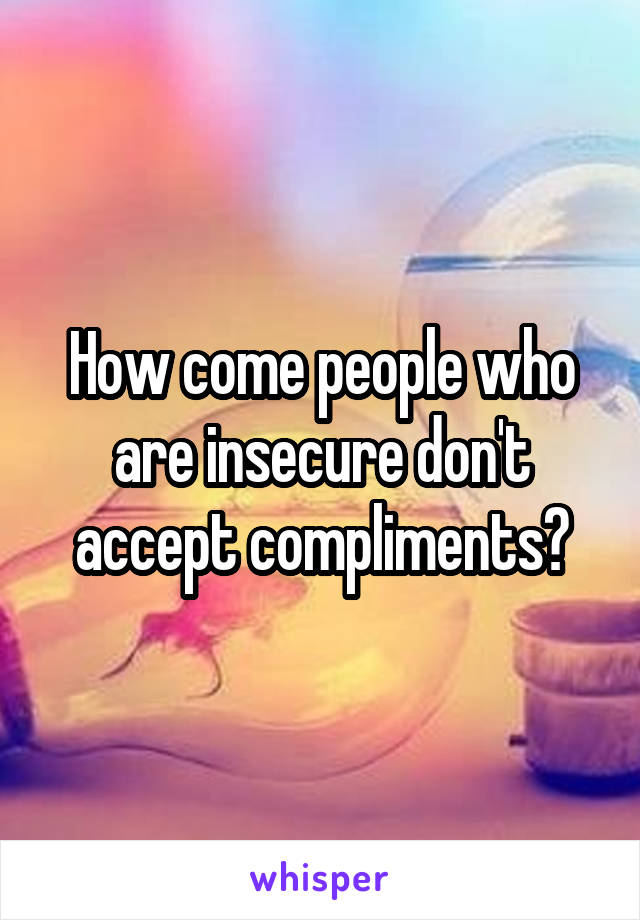 How come people who are insecure don't accept compliments?