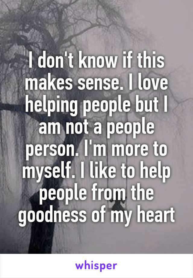 I don't know if this makes sense. I love helping people but I am not a people person. I'm more to myself. I like to help people from the goodness of my heart