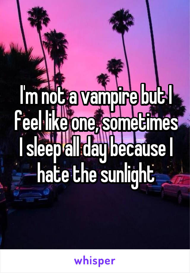I'm not a vampire but I feel like one, sometimes I sleep all day because I hate the sunlight