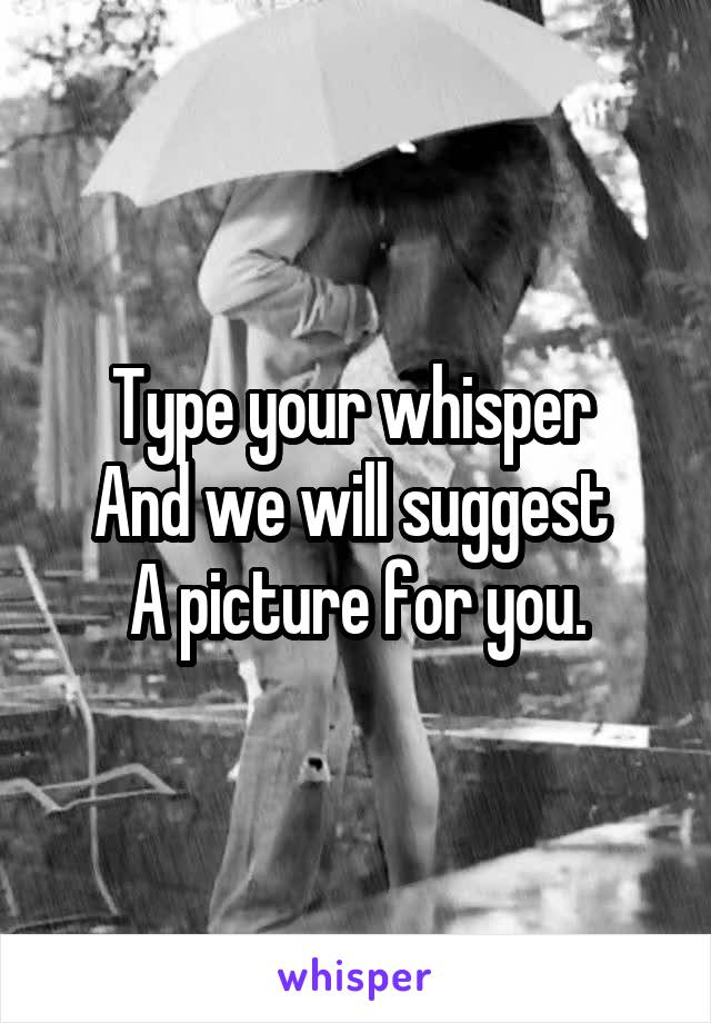 Type your whisper  And we will suggest  A picture for you.