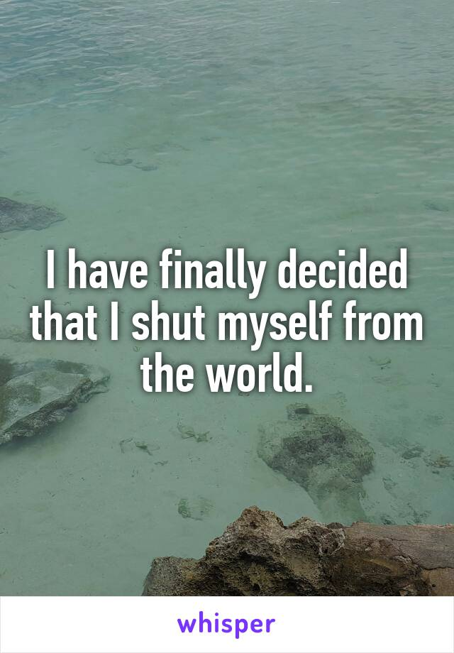 I have finally decided that I shut myself from the world.